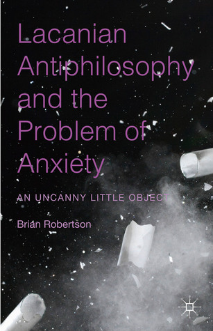 Lacanian Antiphilosophy and the Problem of Anxiety: An Uncanny Little Object  by  Brian Robertson
