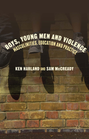 Boys, Young Men and Violence: Masculinities, Education and Practice Ken Harland