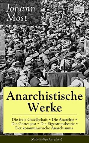 Anarchistische Werke: Die freie Gesellschaft + Die Anarchie + Die Gottespest + Die Eigentumsbestie + Der kommunistische Anarchismus (Vollständige Ausgaben): ... + Antireligiöse Schriften  by  Johann Most