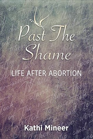 Past the Shame: Life After Abortion  by  Kathi Mineer