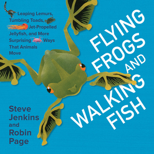 Flying Frogs and Walking Fish: Leaping Lemurs, Tumbling Toads, Jet-Propelled Jellyfish, and More Surprising Ways That Animals Move