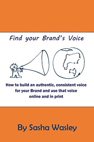 Find Your Brands Voice: How to build an authentic, consistent voice for your Brand and use that voice online and in print  by  Sasha Wasley