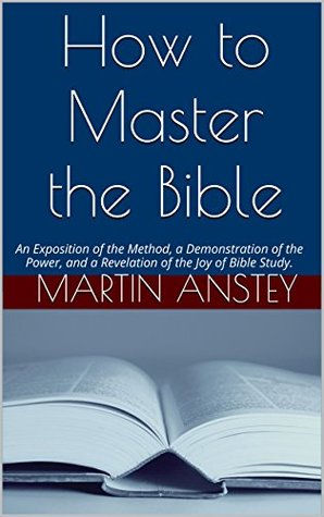 How to Master the Bible: An Exposition of the Method, a Demonstration of the Power, and a Revelation of the Joy of Bible Study.  by  Martin Anstey