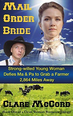 Mail Order Bride Strong Willed Young Woman Defies Ma & Pa to Grab a Farmer 2,864 Miles Away: Book One of a Clean Western Romance Trilogy Clare McCord