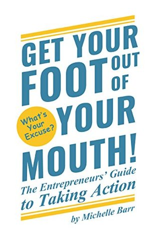 Get Your Foot Out Of Your Mouth! The Entrepreneurs Guide to Taking Action  by  Michelle Barr
