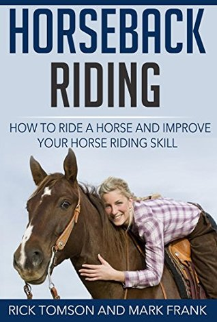 Horseback Riding-How to Ride a Horse and Improve Your Horse Riding Skill Rick Tomson