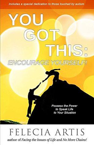 You Got This: Encourage Yourself! Felecia Artis