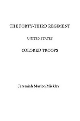 The Forty-third regiment United States Colored Troops Jeremiah Marion Mickley