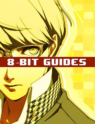 Persona 4 Strategy Guide & Game Walkthrough - Cheats, Tips, Tricks, AND MORE! 8-bit Guides