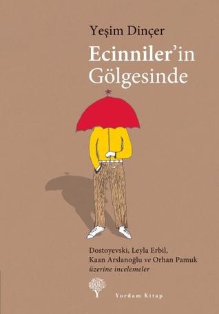 Ecinniler'in Gölgesinde - Dostoyevski, Leyla Erbil, Kaan Arslanoğlu ve Orhan Pamuk Üzerine İncelemeler  by  Yeşim Dinçer