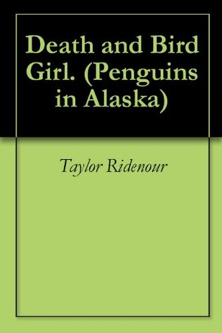 Death and Bird Girl. (Penguins in Alaska Book 1)  by  Taylor Ridenour