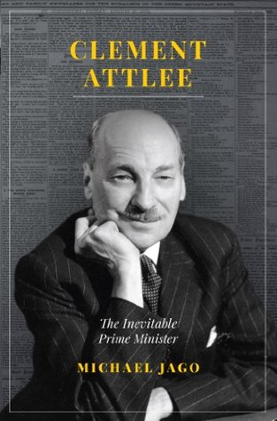 Clement Attlee: The Inevitable Prime Minister  by  Michael Jago