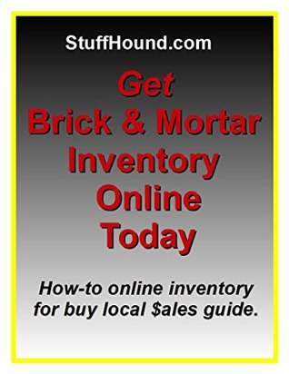 Get Brick & Mortar Inventory Online Today: How-to LOCAL inventory for LOCAL brick & mortar $ales.  by  Stuff Hound