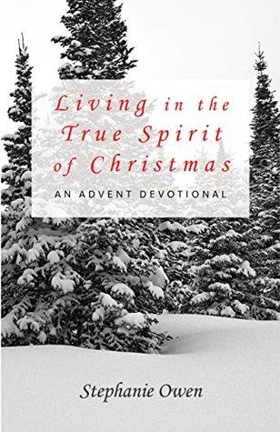 Living in the True Spirit of Christmas: An Advent Devotional Stephanie Owen