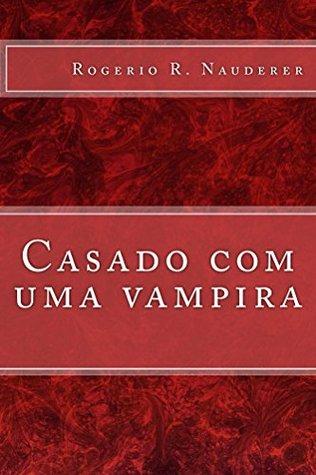 Casado com uma vampira Rogério R. Nauderer