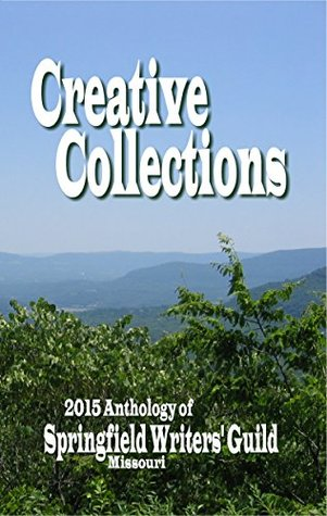 Creative Collections: 2015 Anthology of the Springfield Writers Guild Springfield Writers Guild Members