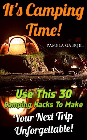 Its Camping Time! Use This 30 Camping Hacks To Make Your Next Trip Unforgettable!: (Camping For Beginners, Backpacking For Beginners, Camping Hacks, Travel, ... Essentials For Beginners Book 1) Pamela Gabriel
