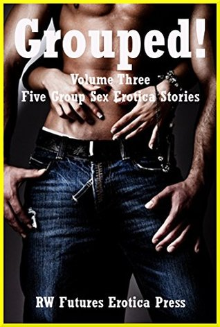 Grouped! Volume Three: Five Group Sex Erotica Stories  by  Karla Sweet