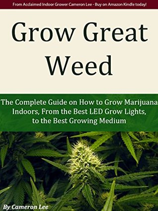 Grow Great Weed: The Complete Guide on How to Grow Marijuana Indoors, From The Best LED Grow Lights of 2015, to the Best Growing Medium Cameron Lee