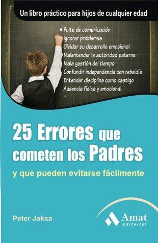 25 ERRORES QUE COMETEN LOS PADRES 4ED: Y que pueden evitarse facilmente  by  Peter Jacksa