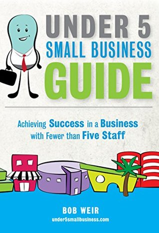 Under 5 Small Business Guide: Achieving Success in a Business with Fewer than Five Staff  by  Bob Weir