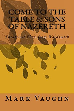 Come to the Table&Sons of Nazareth (Theatrical Plays  by  Mark Vaughn Book 1) by Mark Vaughn
