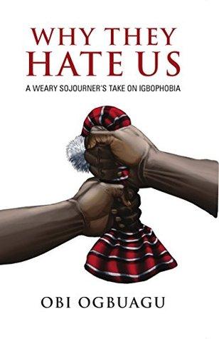 Why They Hate Us: A Weary Sojourners Take On Igbophobia Obi Ogbuagu