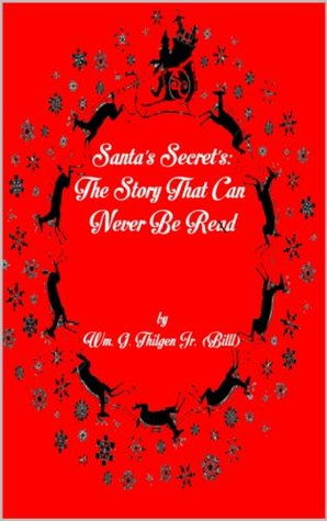 Santas Secrets: The Story That Can Never Be Read  by  Wm. G. Thilgen Jr. (Billl)