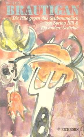 Die Pille gegen das Grubenunglück von Springhill & 104 andere Gedichte Richard Brautigan