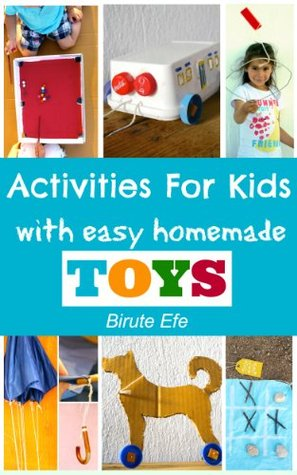 Activities For Kids with Homemade Toys: Easy Projects Using only Household Items Birute Efe