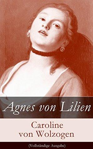 Agnes von Lilien (Vollständige Ausgabe) Caroline von Wolzogen