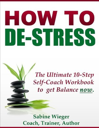 HOW TO DE-STRESS - The Ultimate 10-Step Self-Coach Workbook to get Balance now.  by  Sabine Wieger