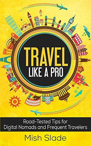 Travel Like A Pro: Road-Tested Tips for Digital Nomads and Frequent Travelers  by  Mish Slade