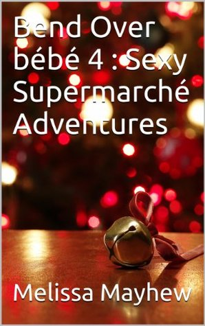 Bend Over bébé 4 : Sexy Supermarché Adventures  by  Melissa Mayhew