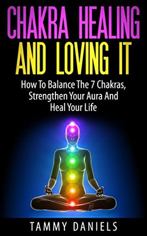 Chakra Healing And Loving It: How To Balance The 7 Chakras, Strengthen Your Aura And Heal Your Life  by  Tammy Daniels