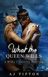 What The Queen Wills: A Kinky Cinderella Retelling (Sexy Reversed Fairy Tales #1)