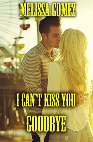 I Cant Kiss You Goodbye  by  Melissa Gomez