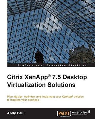 Citrix XenApp® 7.5 Desktop Virtualization Solutions Andy Paul