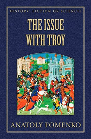 The Issue with Troy (History: Fiction or Science? Book 6) Anatoly Fomenko