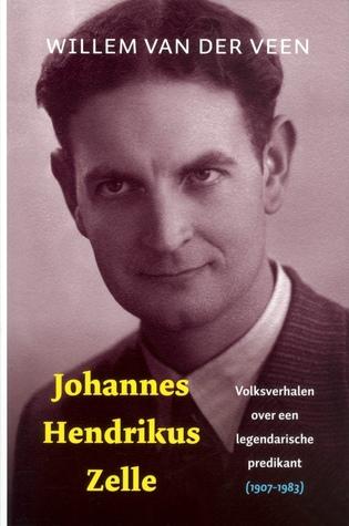 Johannes Hendrikus Zelle: Volksverhalen over een legendarische predikant (1907 - 1983)  by  Willem van der Veen