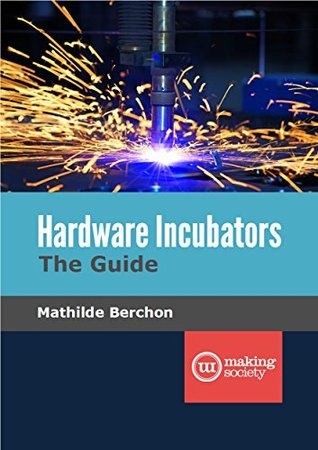 Hardware Incubators, The Guide  by  Mathilde Berchon