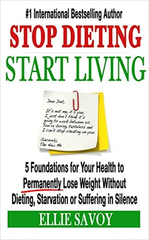 Stop Dieting, Start Living: 5 Foundations for Your Health to Permanently Lose Weight Without Dieting, Starvation or Suffering in Silence  by  Ellie Savoy