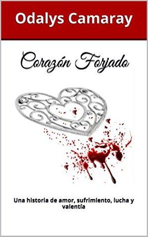 Corazón Forjado: Una historia de amor, sufrimiento, lucha y valentía  by  Odalys Camaray
