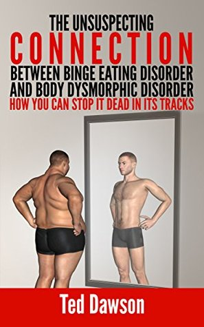 The Unsuspecting Connection between Binge Eating Disorder and Body Dysmorphic Disorder: How you can stop it dead in its tracks Ted Dawson