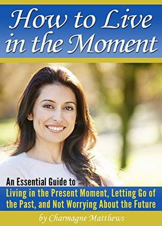 How to Live in the Moment: An Essential Guide to Living in the Present Moment, Letting Go of the Past, and Not Worrying About the Future Charmagne Matthews