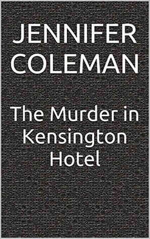The Murder in Kensington Hotel  by  Jennifer Coleman