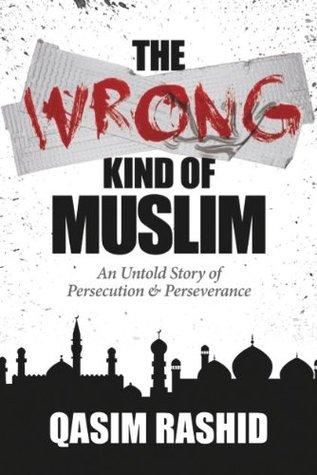 The Wrong Kind of Muslim: An Untold Story of Persecution & Perseverance Qasim Rashid