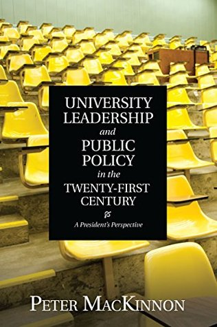 University Leadership and Public Policy in the Twenty-First Century: A Presidents Perspective  by  Peter Mackinnon