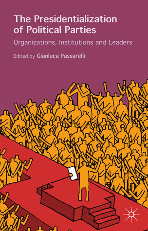 The Presidentialization of Political Parties: Organizations, Institutions and Leaders Gianluca Passarelli