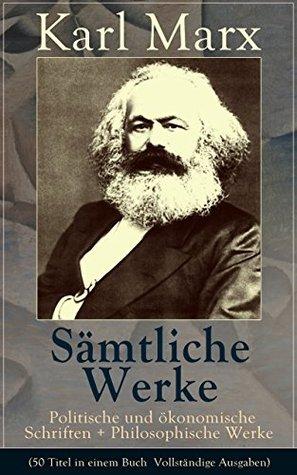 Sämtliche Werke: Politische und ökonomische Schriften + Philosophische Werke (50 Titel in einem Buch  Vollständige Ausgaben): Biografie + Das Kapital ... + Lohn, Preis und Profit... Karl Marx